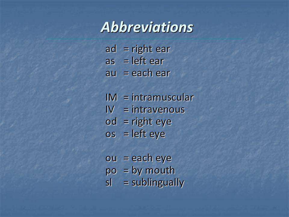 Abbreviations ad= right ear as= left ear au= each ear IM= intramuscular IV= intravenous od= right eye os= left eye ou= each eye po= by mouth sl= sublingually