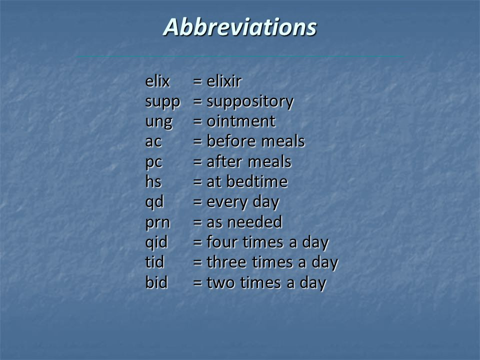 Abbreviations elix= elixir supp= suppository ung= ointment ac= before meals pc= after meals hs= at bedtime qd= every day prn= as needed qid= four times a day tid= three times a day bid= two times a day