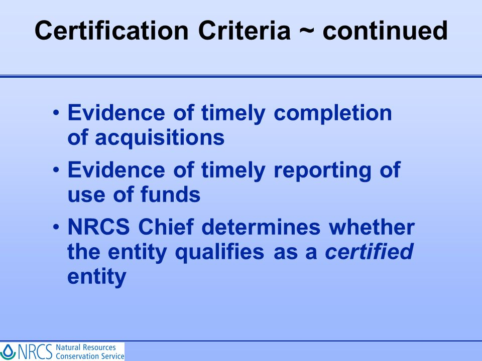 Certification Criteria ~ continued Evidence of timely completion of acquisitions Evidence of timely reporting of use of funds NRCS Chief determines wh