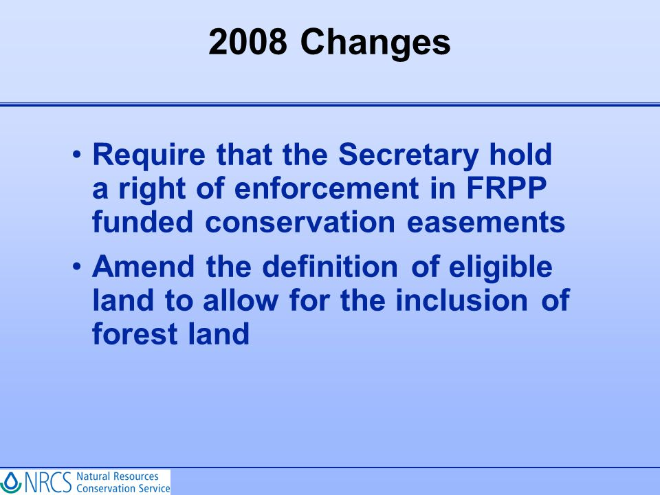 2008 Changes Require that the Secretary hold a right of enforcement in FRPP funded conservation easements Amend the definition of eligible land to all