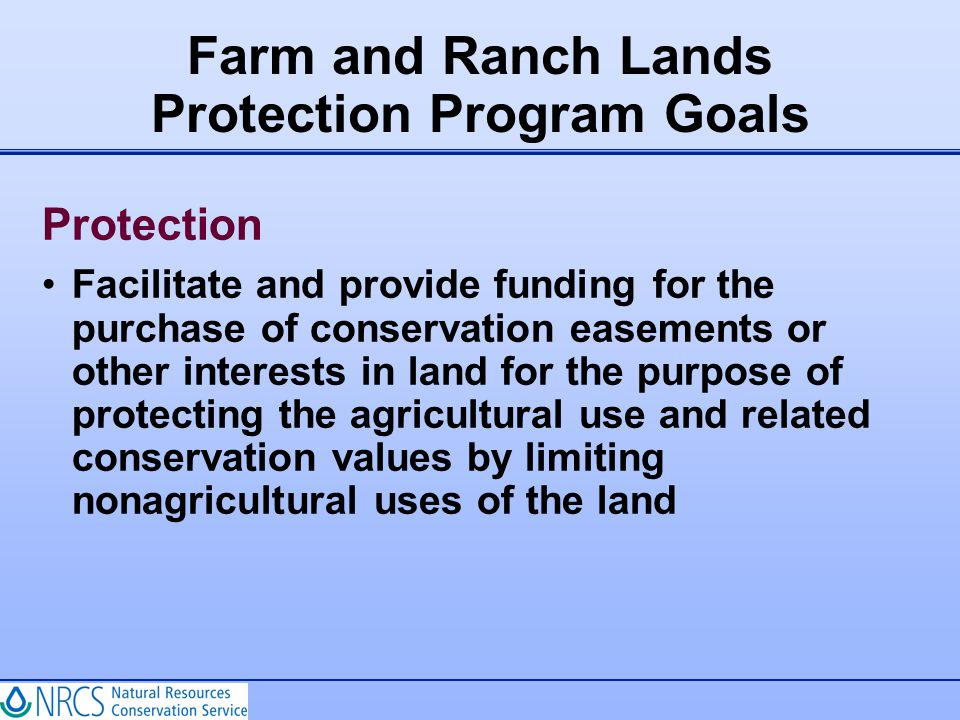Protection Facilitate and provide funding for the purchase of conservation easements or other interests in land for the purpose of protecting the agri