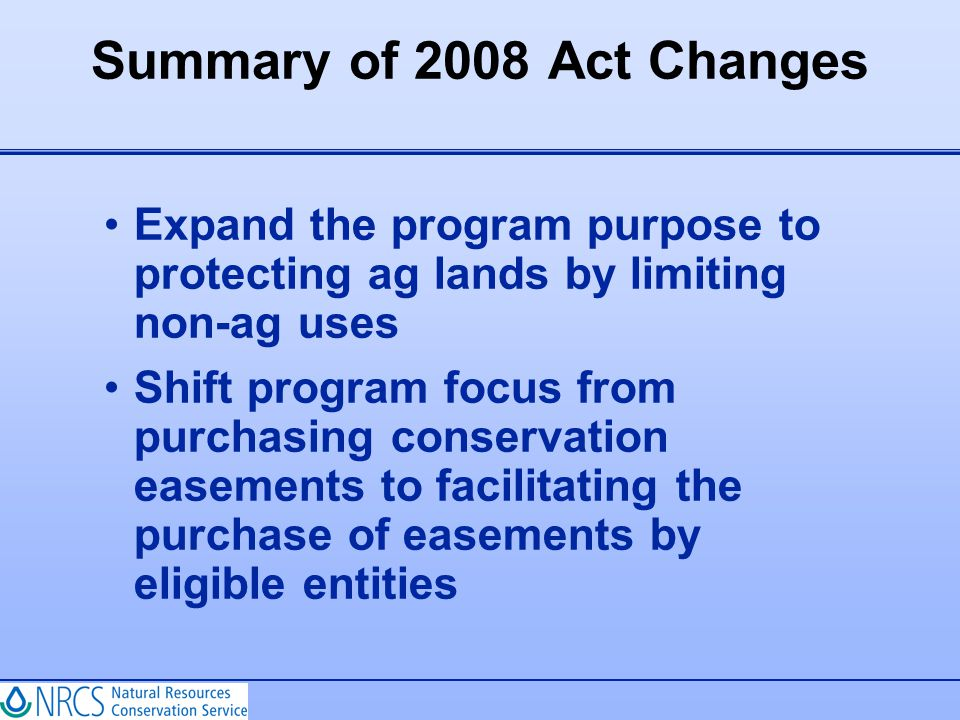 Summary of 2008 Act Changes Expand the program purpose to protecting ag lands by limiting non-ag uses Shift program focus from purchasing conservation