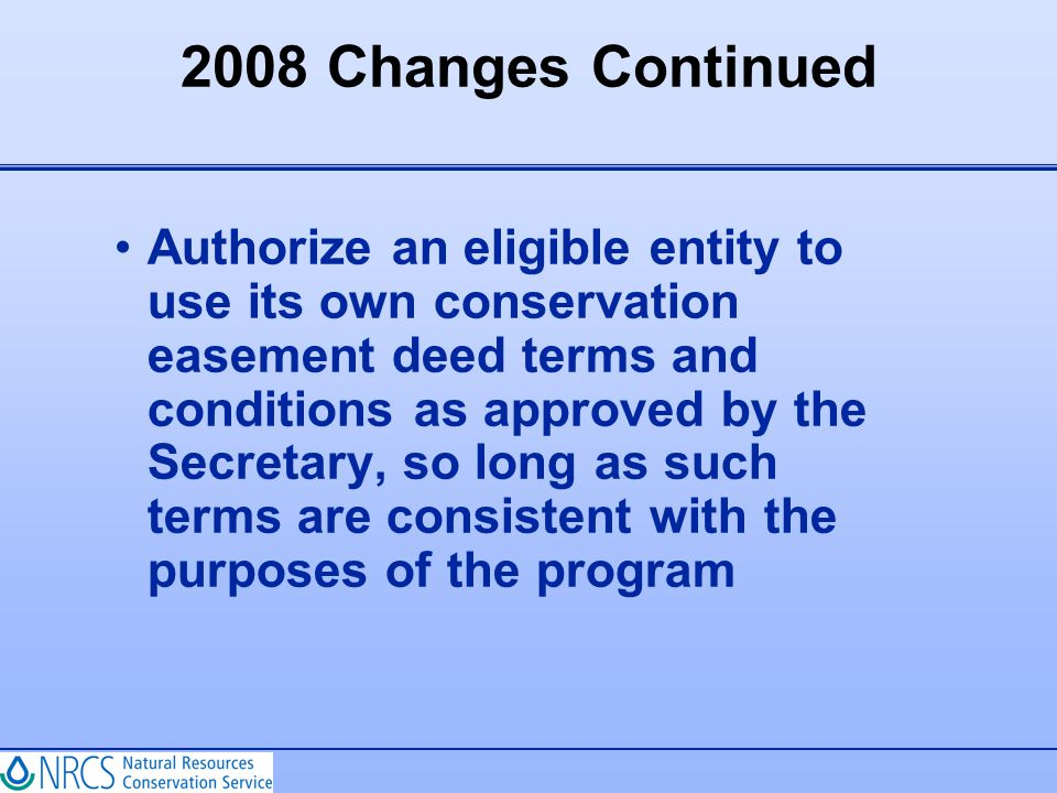 2008 Changes Continued Authorize an eligible entity to use its own conservation easement deed terms and conditions as approved by the Secretary, so lo