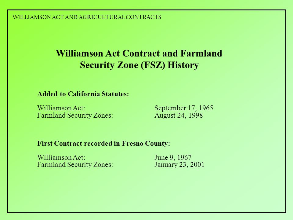 Williamson Act Contract and Farmland Security Zone (FSZ) History Added to California Statutes: Williamson Act:September 17, 1965 Farmland Security Zones:August 24, 1998 First Contract recorded in Fresno County: Williamson Act:June 9, 1967 Farmland Security Zones:January 23, 2001 WILLIAMSON ACT AND AGRICULTURAL CONTRACTS