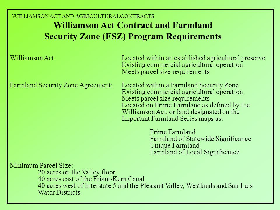 Williamson Act Contract and Farmland Security Zone (FSZ) Program Requirements Williamson Act:Located within an established agricultural preserve Existing commercial agricultural operation Meets parcel size requirements Farmland Security Zone Agreement:Located within a Farmland Security Zone Existing commercial agricultural operation Meets parcel size requirements Located on Prime Farmland as defined by the Williamson Act, or land designated on the Important Farmland Series maps as: Prime Farmland Farmland of Statewide Significance Unique Farmland Farmland of Local Significance Minimum Parcel Size: 20 acres on the Valley floor 40 acres east of the Friant-Kern Canal 40 acres west of Interstate 5 and the Pleasant Valley, Westlands and San Luis Water Districts WILLIAMSON ACT AND AGRICULTURAL CONTRACTS