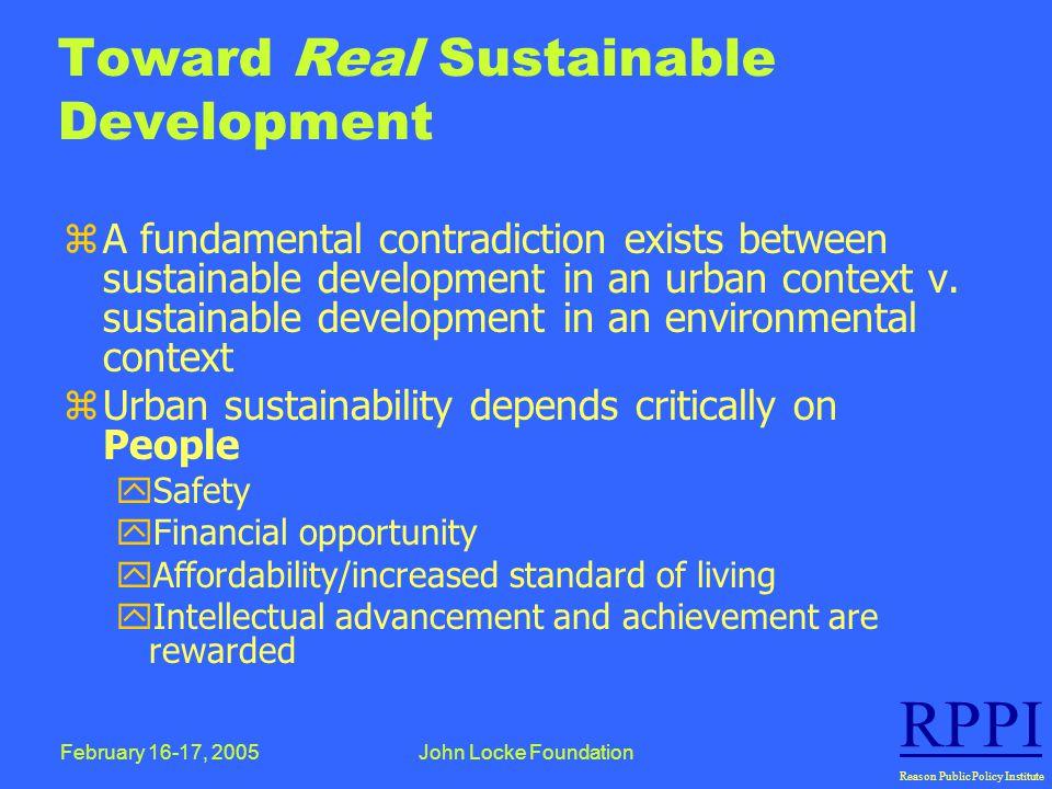 February 16-17, 2005John Locke Foundation RPPI Reason Public Policy Institute Toward Real Sustainable Development zA fundamental contradiction exists between sustainable development in an urban context v.