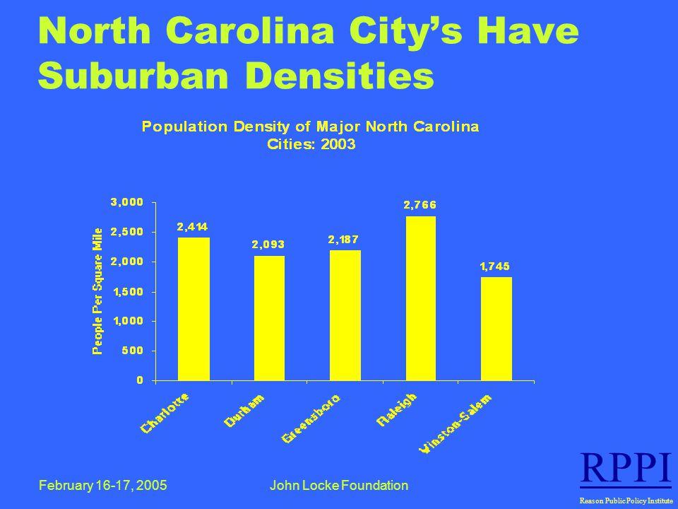 February 16-17, 2005John Locke Foundation RPPI Reason Public Policy Institute North Carolina City's Have Suburban Densities
