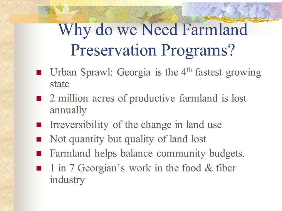 Objectives Determine whether there is a demand and/or supply for a state or privately run Georgia Farmland Preservation Program In order to do this I will: Farmer WTA mail survey Consumer WTP phone survey Estimate a potential farmland supply curve Estimate the median price per acre for development rights Estimate the potential revenue that could be generated to fund this type of program
