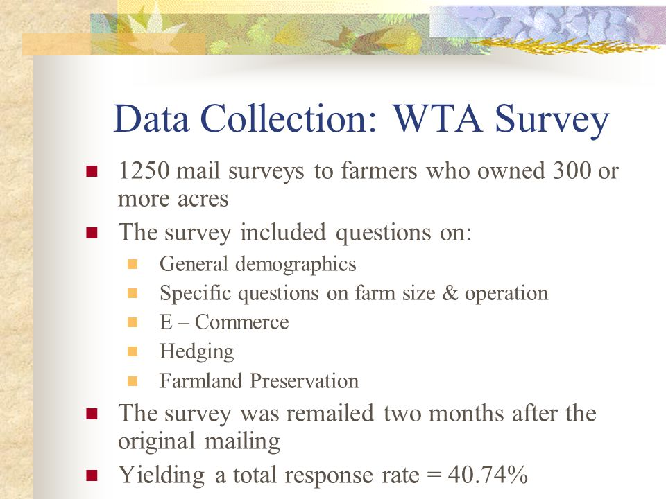 Data Collection: WTA Survey 1250 mail surveys to farmers who owned 300 or more acres The survey included questions on: General demographics Specific questions on farm size & operation E – Commerce Hedging Farmland Preservation The survey was remailed two months after the original mailing Yielding a total response rate = 40.74%