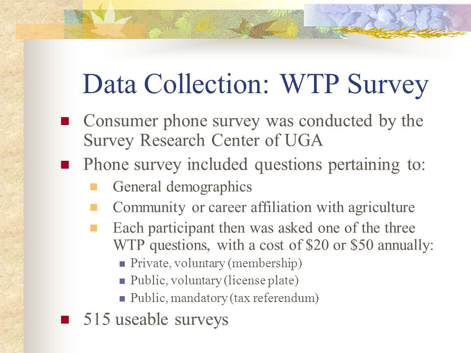 Data Collection: WTP Survey Consumer phone survey was conducted by the Survey Research Center of UGA Phone survey included questions pertaining to: General demographics Community or career affiliation with agriculture Each participant then was asked one of the three WTP questions, with a cost of $20 or $50 annually: Private, voluntary (membership) Public, voluntary (license plate) Public, mandatory (tax referendum) 515 useable surveys