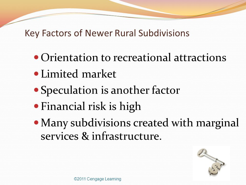 Key Factors of Newer Rural Subdivisions Orientation to recreational attractions Limited market Speculation is another factor Financial risk is high Many subdivisions created with marginal services & infrastructure.