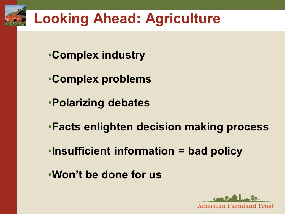 Looking Ahead: Agriculture Complex industry Complex problems Polarizing debates Facts enlighten decision making process Insufficient information = bad policy Won't be done for us
