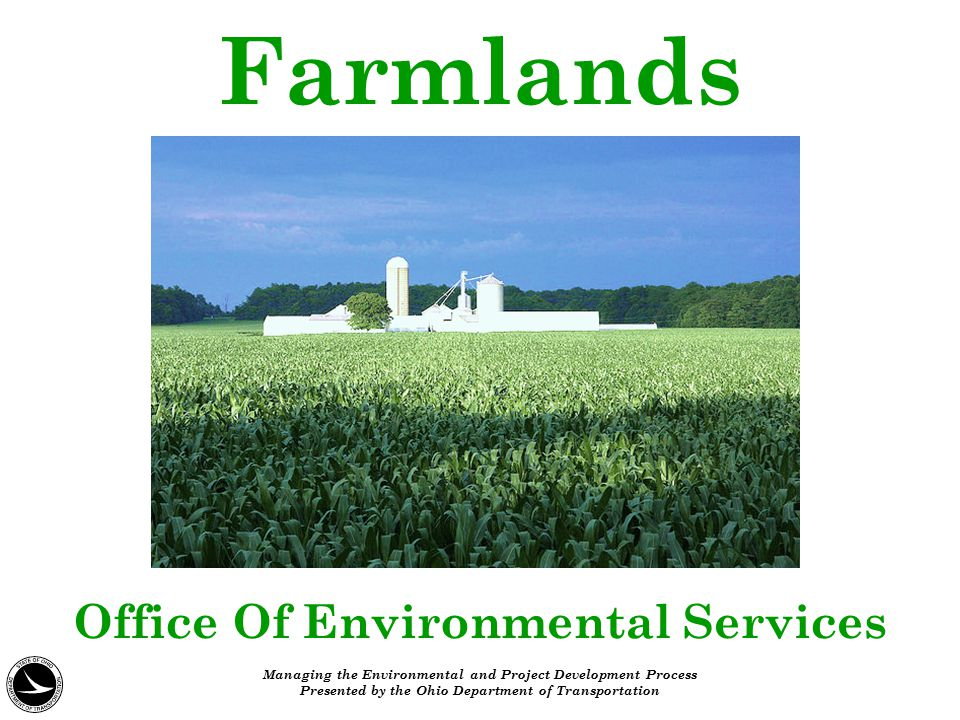 Farmlands Office Of Environmental Services Managing the Environmental and Project Development Process Presented by the Ohio Department of Transportati