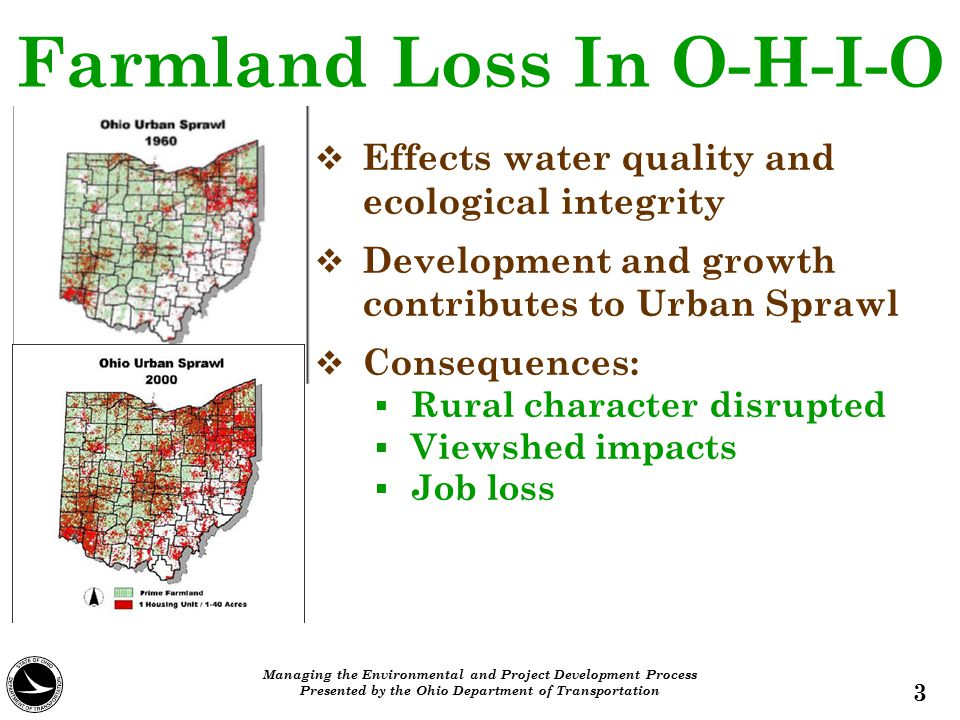 Farmland Loss In O-H-I-O  More than 7 million acres from 1950-2000  Equivalent to losing 23 counties  2 nd in the nation for loss of prime farmland from 1987 to 1997  Farmland conversion rate is occurring faster than population growth 4 Managing the Environmental and Project Development Process Presented by the Ohio Department of Transportation