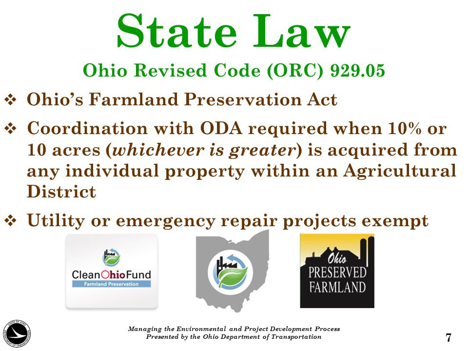 State Agency   Ohio Department of Agriculture   Office of Farmland Preservation oversees and assists with preservation efforts   Three Preservation Programs: Clean Ohio Agriculture Easement Purchase Program Ohio Agricultural Easement Donation Program Agricultural Security Areas   40,000+ acres of farmland preserved 8 Managing the Environmental and Project Development Process Presented by the Ohio Department of Transportation