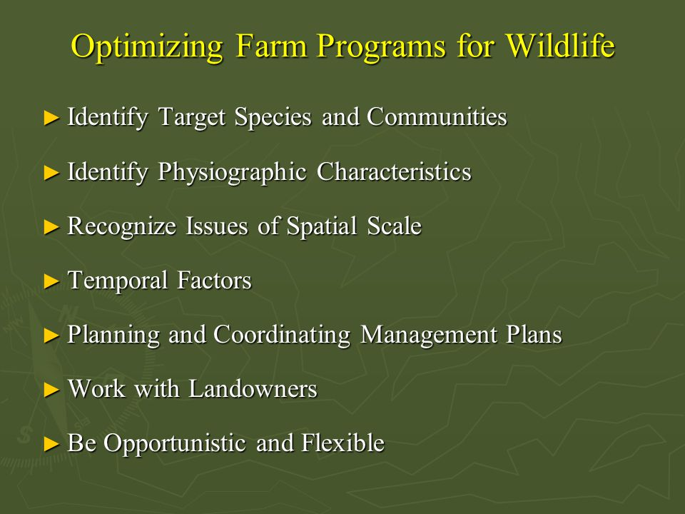 Optimizing Farm Programs for Wildlife ► Identify Target Species and Communities ► Identify Physiographic Characteristics ► Recognize Issues of Spatial Scale ► Temporal Factors ► Planning and Coordinating Management Plans ► Work with Landowners ► Be Opportunistic and Flexible