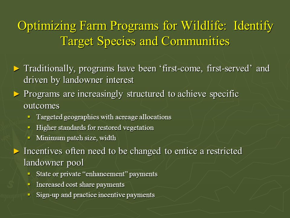 Optimizing Farm Programs for Wildlife: Identify Target Species and Communities ► Traditionally, programs have been 'first-come, first-served' and driven by landowner interest ► Programs are increasingly structured to achieve specific outcomes  Targeted geographies with acreage allocations  Higher standards for restored vegetation  Minimum patch size, width ► Incentives often need to be changed to entice a restricted landowner pool  State or private enhancement payments  Increased cost share payments  Sign-up and practice incentive payments