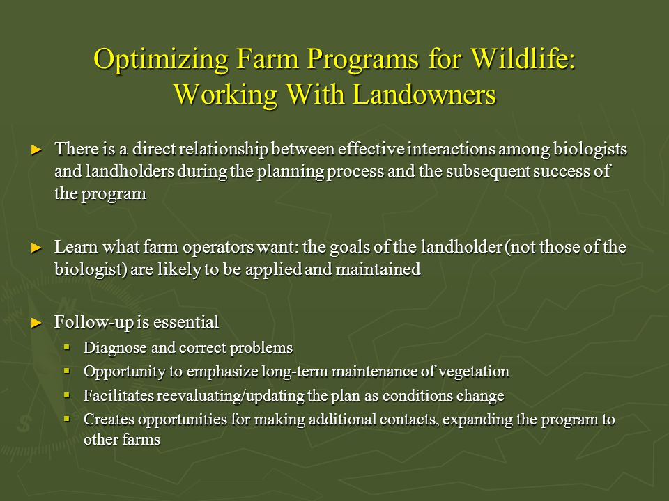Optimizing Farm Programs for Wildlife: Working With Landowners ► There is a direct relationship between effective interactions among biologists and landholders during the planning process and the subsequent success of the program ► Learn what farm operators want: the goals of the landholder (not those of the biologist) are likely to be applied and maintained ► Follow-up is essential  Diagnose and correct problems  Opportunity to emphasize long-term maintenance of vegetation  Facilitates reevaluating/updating the plan as conditions change  Creates opportunities for making additional contacts, expanding the program to other farms