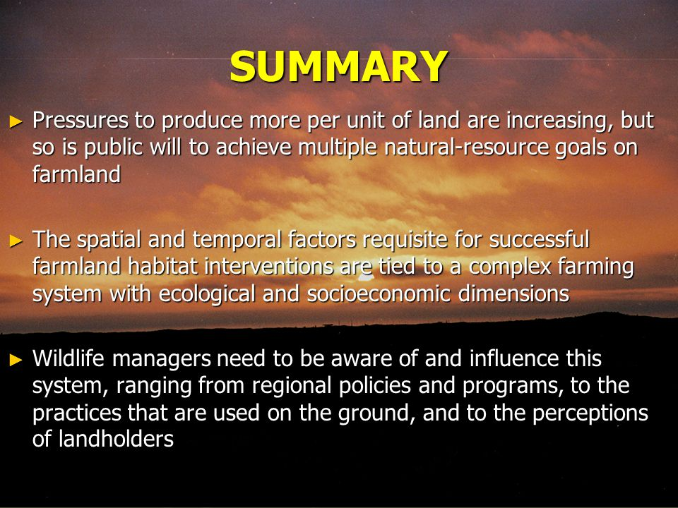 SUMMARY ► Pressures to produce more per unit of land are increasing, but so is public will to achieve multiple natural-resource goals on farmland ► The spatial and temporal factors requisite for successful farmland habitat interventions are tied to a complex farming system with ecological and socioeconomic dimensions ► Wildlife managers need to be aware of and influence this system, ranging from regional policies and programs, to the practices that are used on the ground, and to the perceptions of landholders