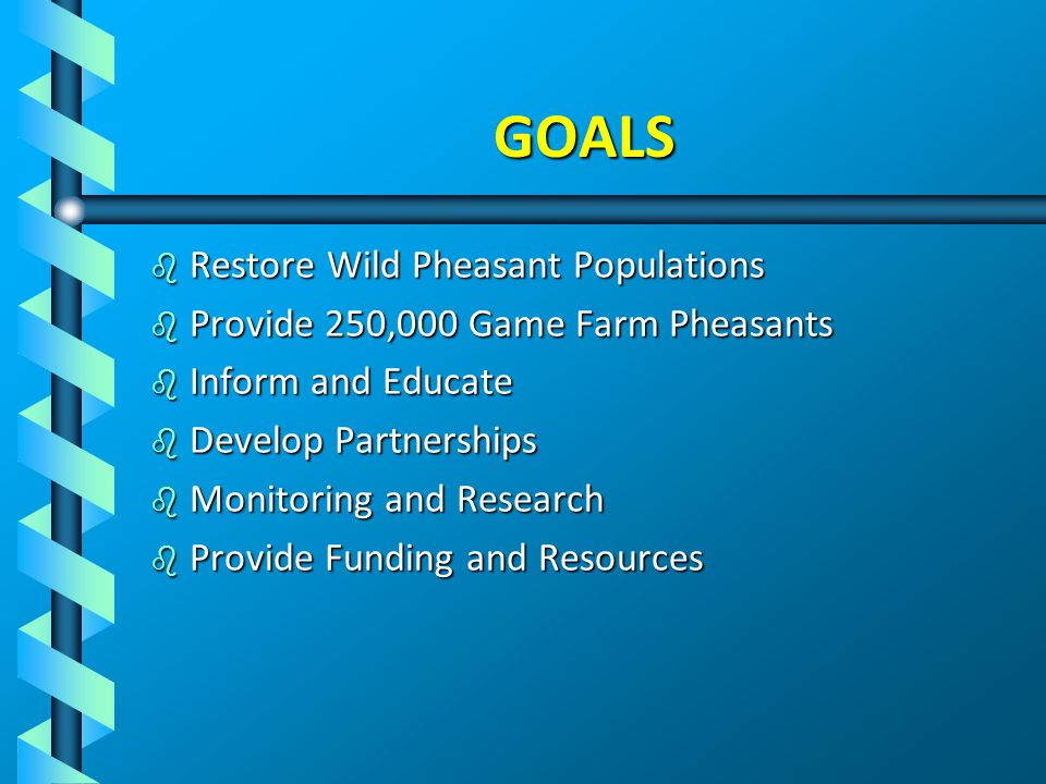 GOALS b Restore Wild Pheasant Populations b Provide 250,000 Game Farm Pheasants b Inform and Educate b Develop Partnerships b Monitoring and Research b Provide Funding and Resources