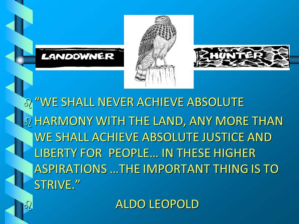 b WE SHALL NEVER ACHIEVE ABSOLUTE b HARMONY WITH THE LAND, ANY MORE THAN WE SHALL ACHIEVE ABSOLUTE JUSTICE AND LIBERTY FOR PEOPLE… IN THESE HIGHER ASPIRATIONS …THE IMPORTANT THING IS TO STRIVE. b ALDO LEOPOLD