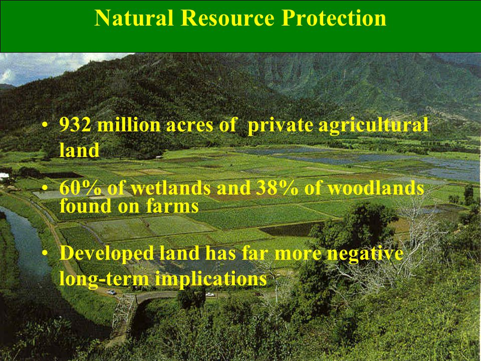 Natural Resource Protection 932 million acres of private agricultural land 60% of wetlands and 38% of woodlands found on farms Developed land has far more negative long-term implications