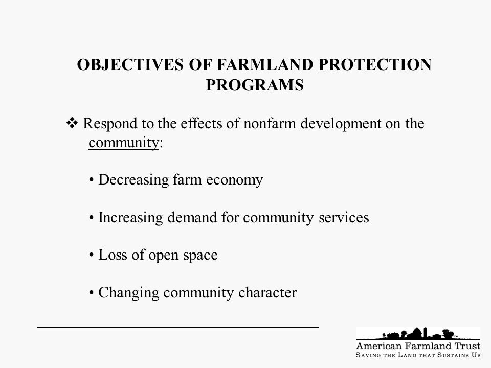 OBJECTIVES OF FARMLAND PROTECTION PROGRAMS  Respond to the effects of nonfarm development on the community: Decreasing farm economy Increasing demand for community services Loss of open space Changing community character