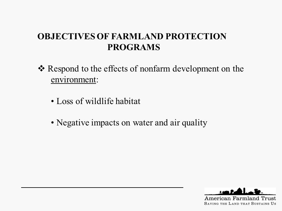 OBJECTIVES OF FARMLAND PROTECTION PROGRAMS  Respond to the effects of nonfarm development on the environment: Loss of wildlife habitat Negative impacts on water and air quality