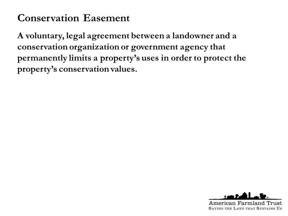 Conservation Easement A voluntary, legal agreement between a landowner and a conservation organization or government agency that permanently limits a property's uses in order to protect the property's conservation values.