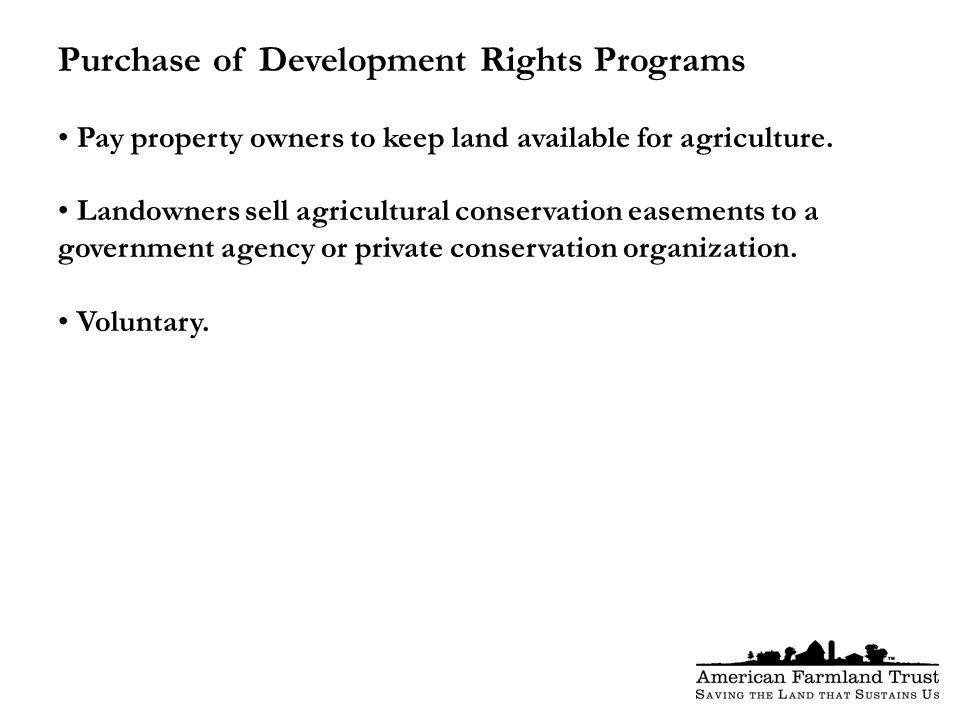 Purchase of Development Rights Programs Pay property owners to keep land available for agriculture.