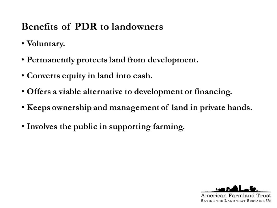 Benefits of PDR to landowners Voluntary. Permanently protects land from development.