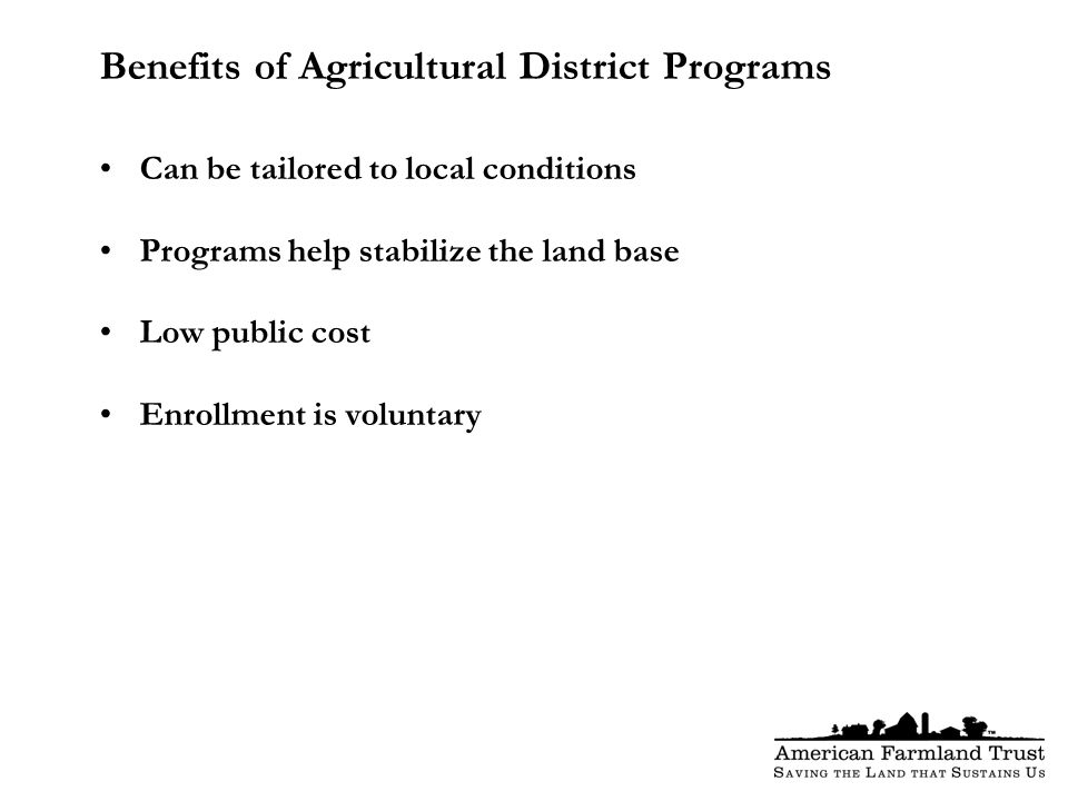 Benefits of Agricultural District Programs Can be tailored to local conditions Programs help stabilize the land base Low public cost Enrollment is voluntary