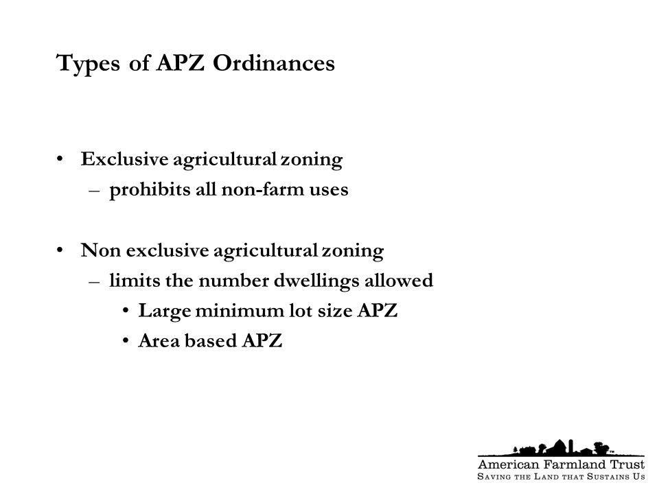 Types of APZ Ordinances Exclusive agricultural zoning –prohibits all non-farm uses Non exclusive agricultural zoning –limits the number dwellings allowed Large minimum lot size APZ Area based APZ