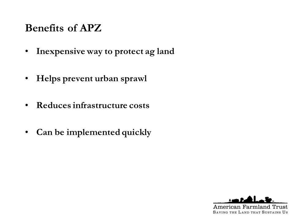 Benefits of APZ Inexpensive way to protect ag land Helps prevent urban sprawl Reduces infrastructure costs Can be implemented quickly
