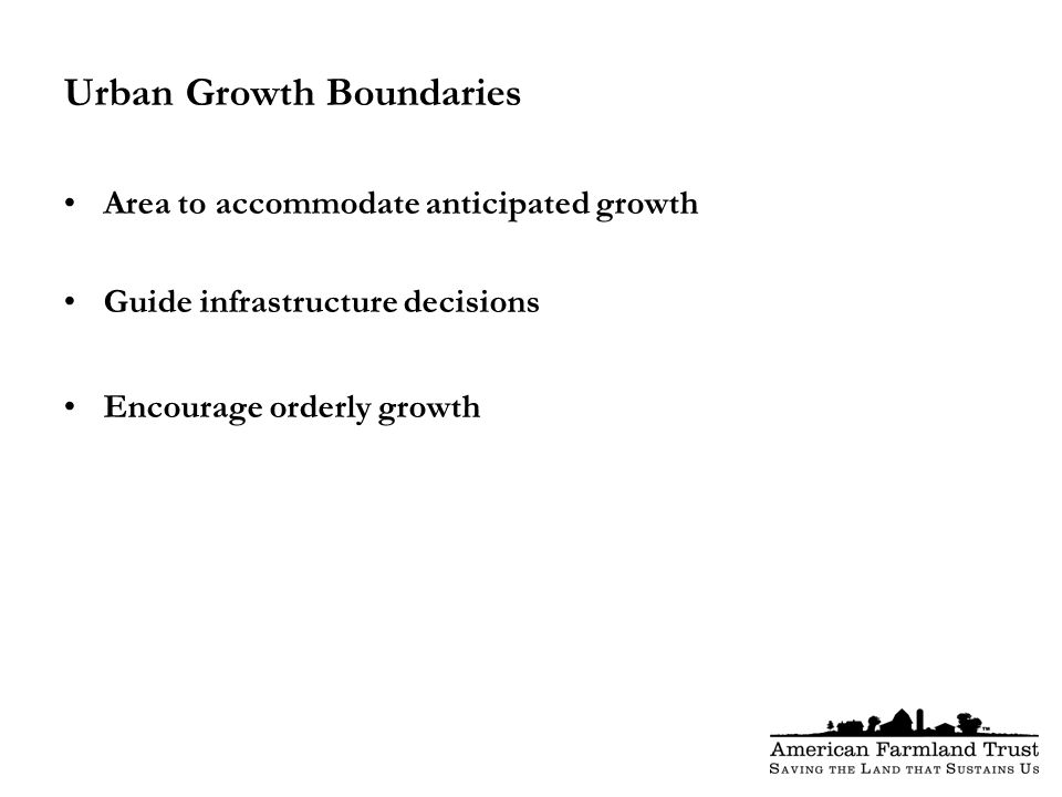 Urban Growth Boundaries Area to accommodate anticipated growth Guide infrastructure decisions Encourage orderly growth