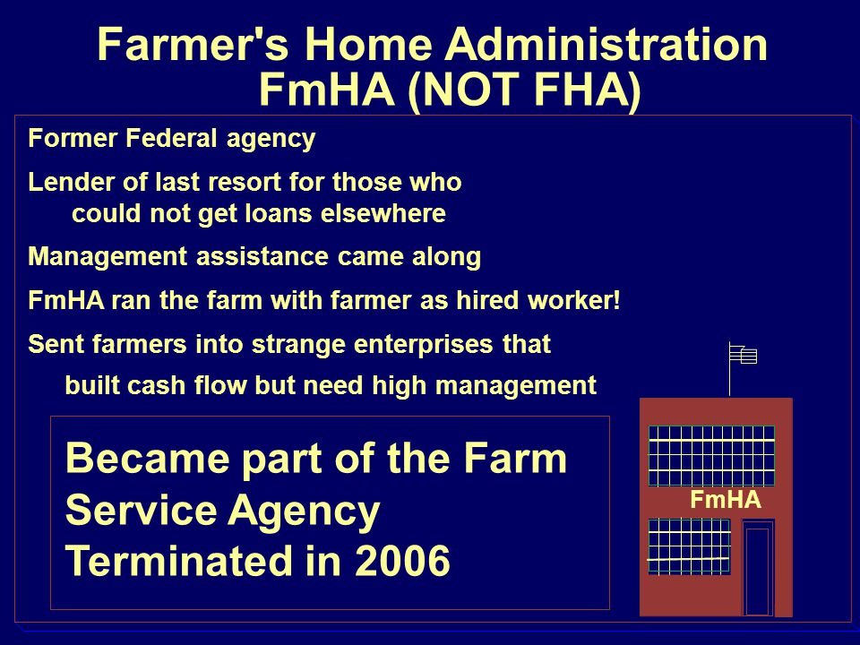 Farmer's Home Administration FmHA (NOT FHA) Former Federal agency Lender of last resort for those who could not get loans elsewhere Management assista