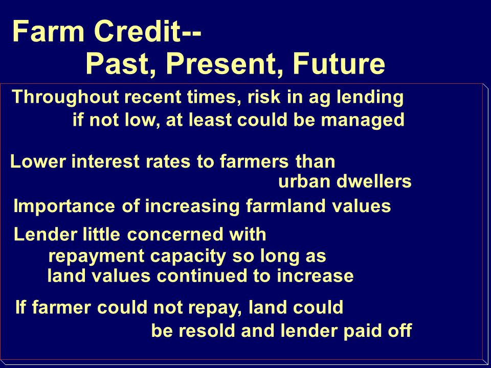 Farm Credit-- Past, Present, Future Throughout recent times, risk in ag lending if not low, at least could be managed Lower interest rates to farmers