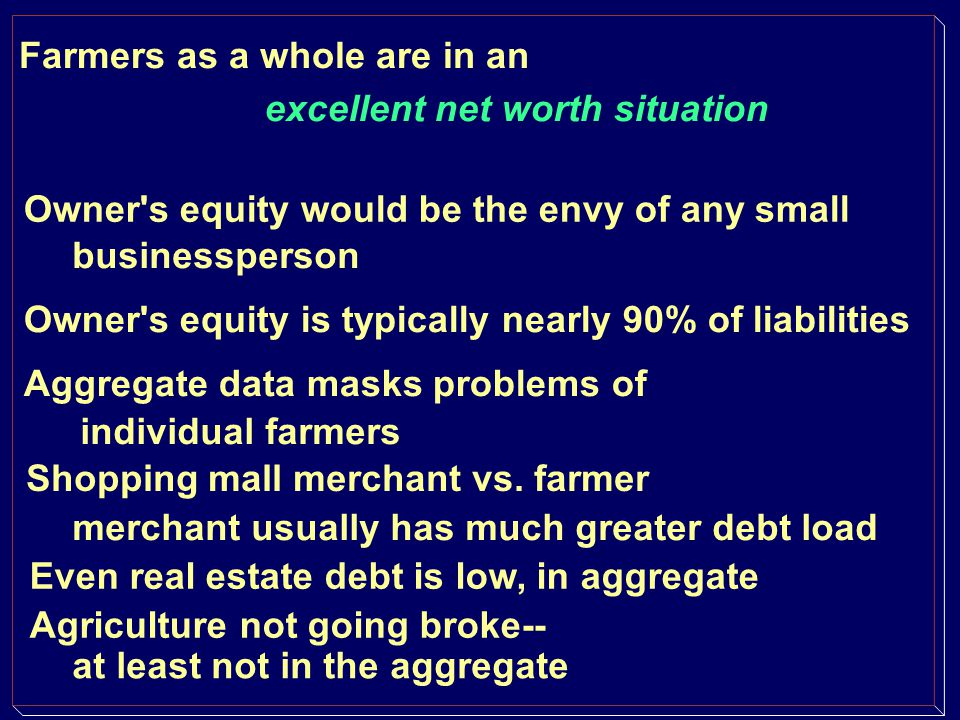 Farmers as a whole are in an excellent net worth situation Owner's equity is typically nearly 90% of liabilities Aggregate data masks problems of indi