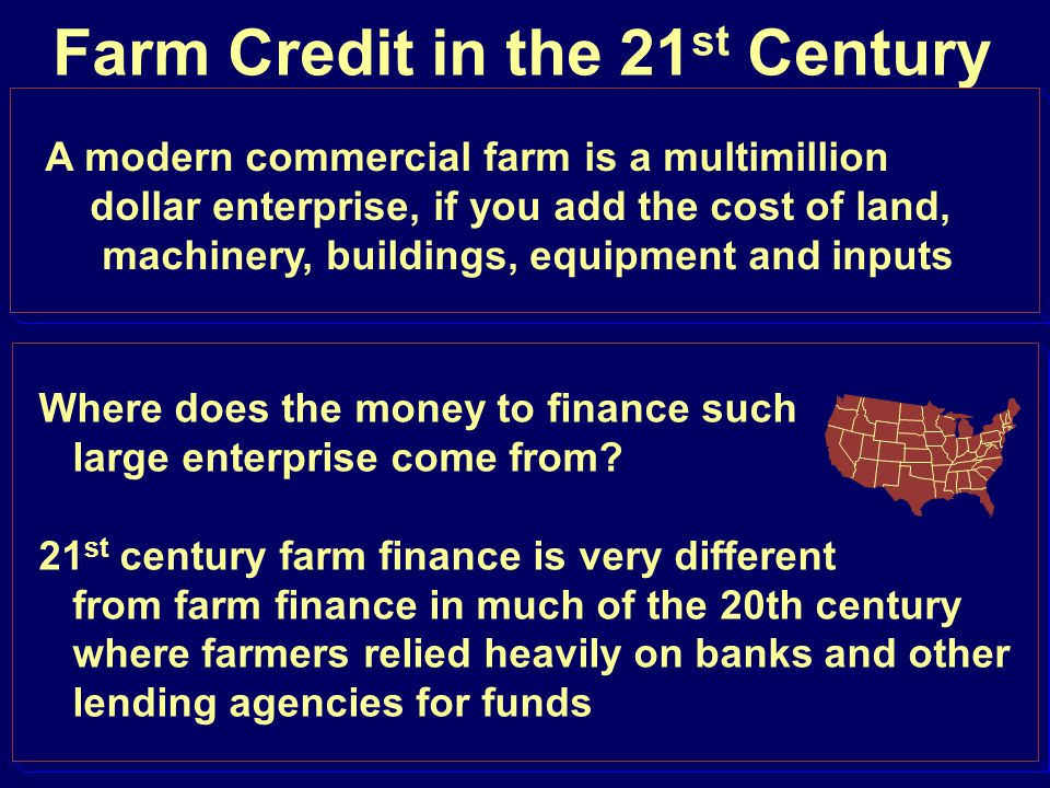 Farm Credit in the 21 st Century A modern commercial farm is a multimillion dollar enterprise, if you add the cost of land, machinery, buildings, equi
