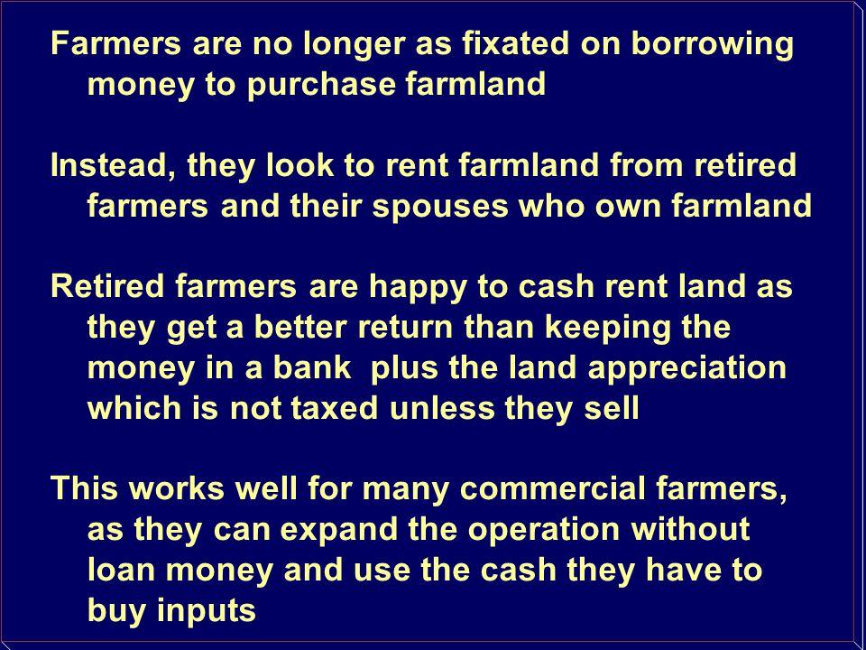 Farmers are no longer as fixated on borrowing money to purchase farmland Instead, they look to rent farmland from retired farmers and their spouses wh