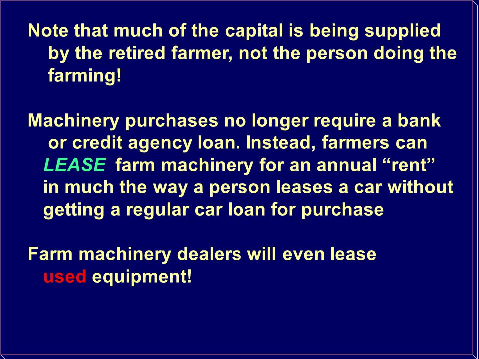 Note that much of the capital is being supplied by the retired farmer, not the person doing the farming! Machinery purchases no longer require a bank