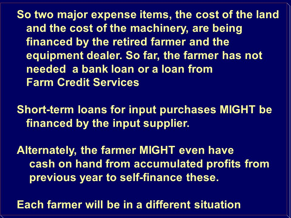 So two major expense items, the cost of the land and the cost of the machinery, are being financed by the retired farmer and the equipment dealer. So