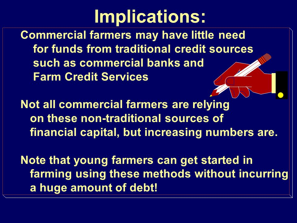 Implications: Commercial farmers may have little need for funds from traditional credit sources such as commercial banks and Farm Credit Services Not