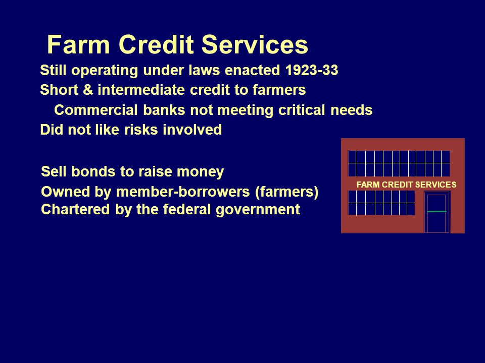 Farm Credit Services Still operating under laws enacted 1923-33 Short & intermediate credit to farmers Commercial banks not meeting critical needs Did