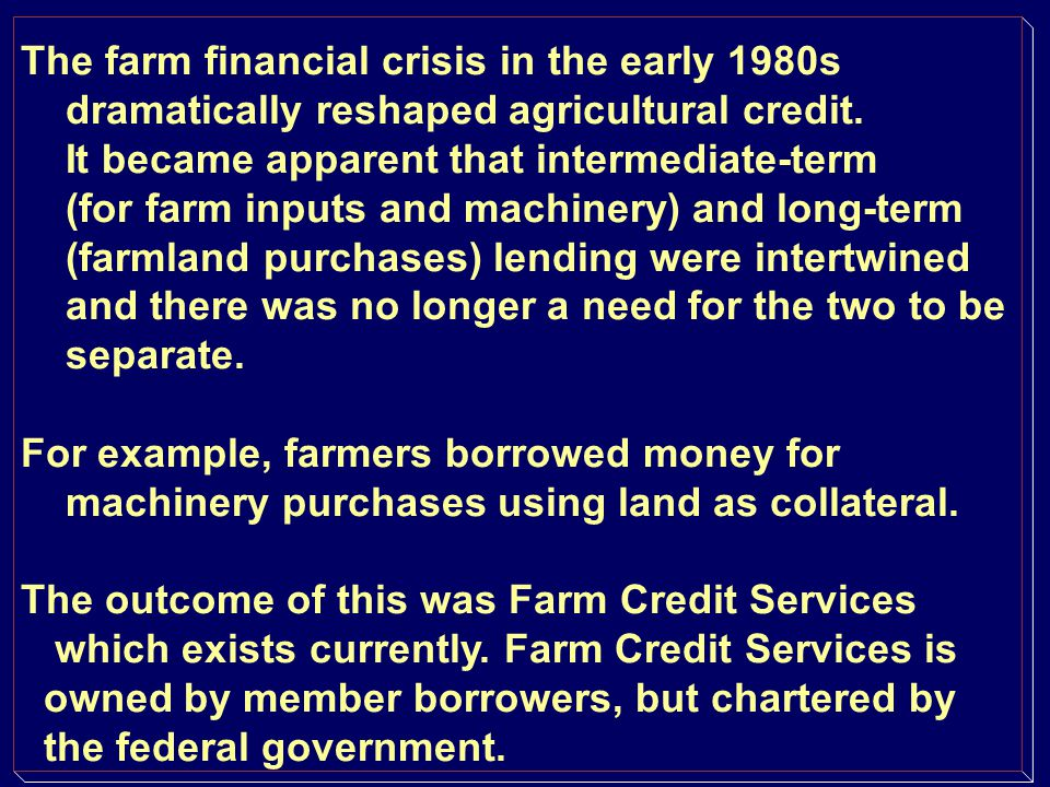 Commercial banks Vary a lot in interest in ag lending Portfolio balance: farm vs nonfarm Rural banks--heavily invested in farming Lots of variation in banker s willingness to lend money to farmers Equity in farmland issues Some farmers love commercial bankers Other farmers-the last place to look for a loan.