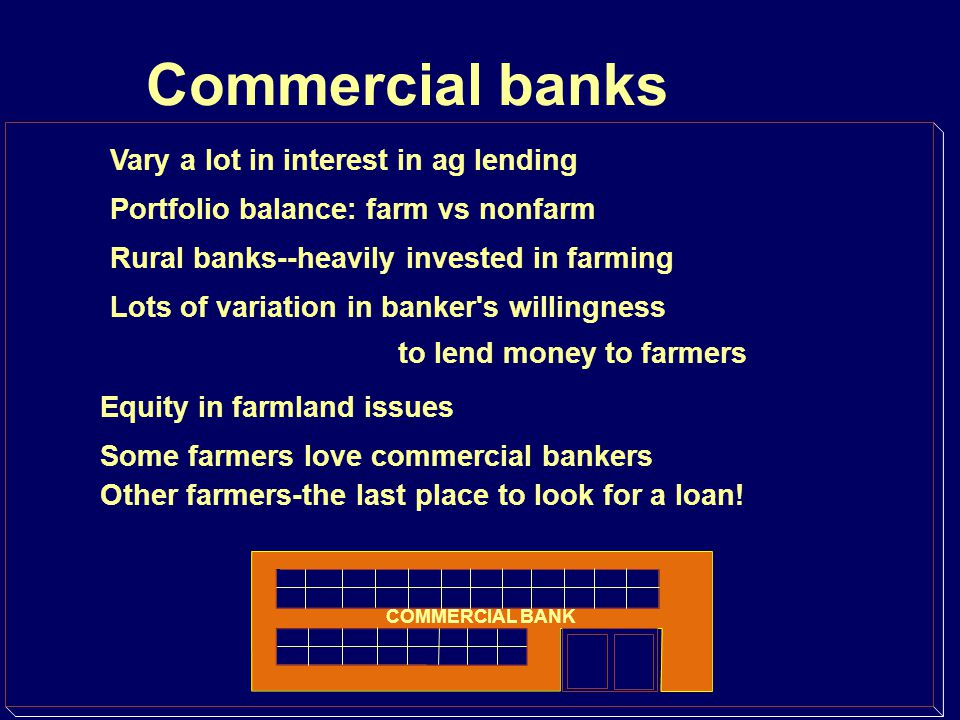 Commercial banks Vary a lot in interest in ag lending Portfolio balance: farm vs nonfarm Rural banks--heavily invested in farming Lots of variation in