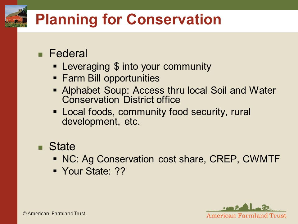 © American Farmland Trust Planning for Conservation Federal  Leveraging $ into your community  Farm Bill opportunities  Alphabet Soup: Access thru local Soil and Water Conservation District office  Local foods, community food security, rural development, etc.