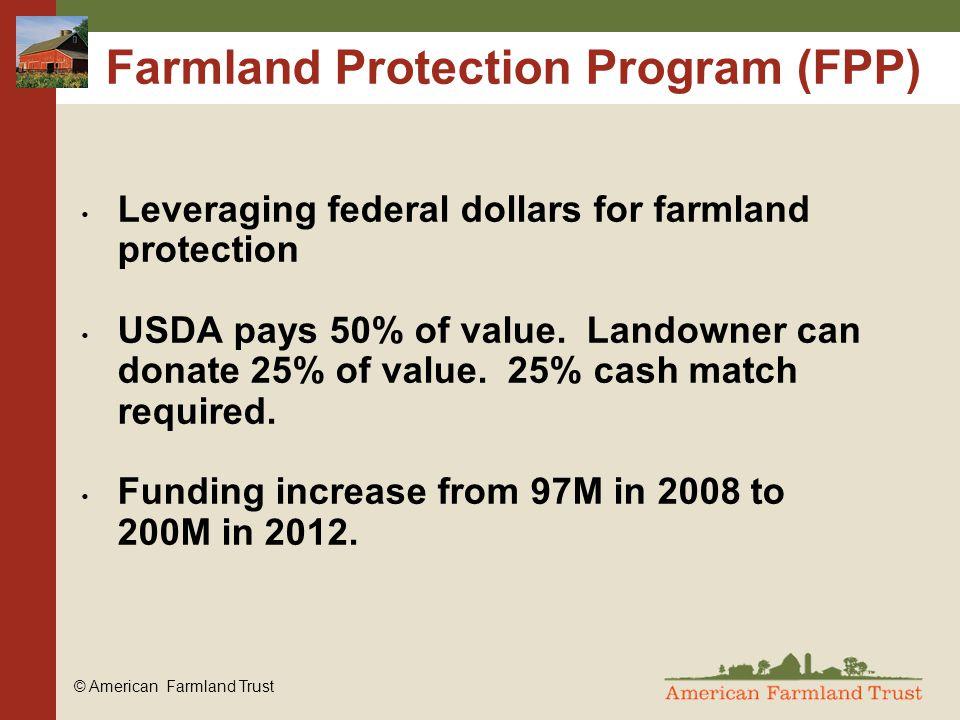© American Farmland Trust Farmland Protection Program (FPP) Leveraging federal dollars for farmland protection USDA pays 50% of value.