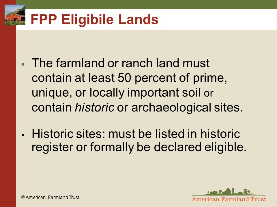 © American Farmland Trust FPP Eligibile Lands  The farmland or ranch land must contain at least 50 percent of prime, unique, or locally important soil or contain historic or archaeological sites.
