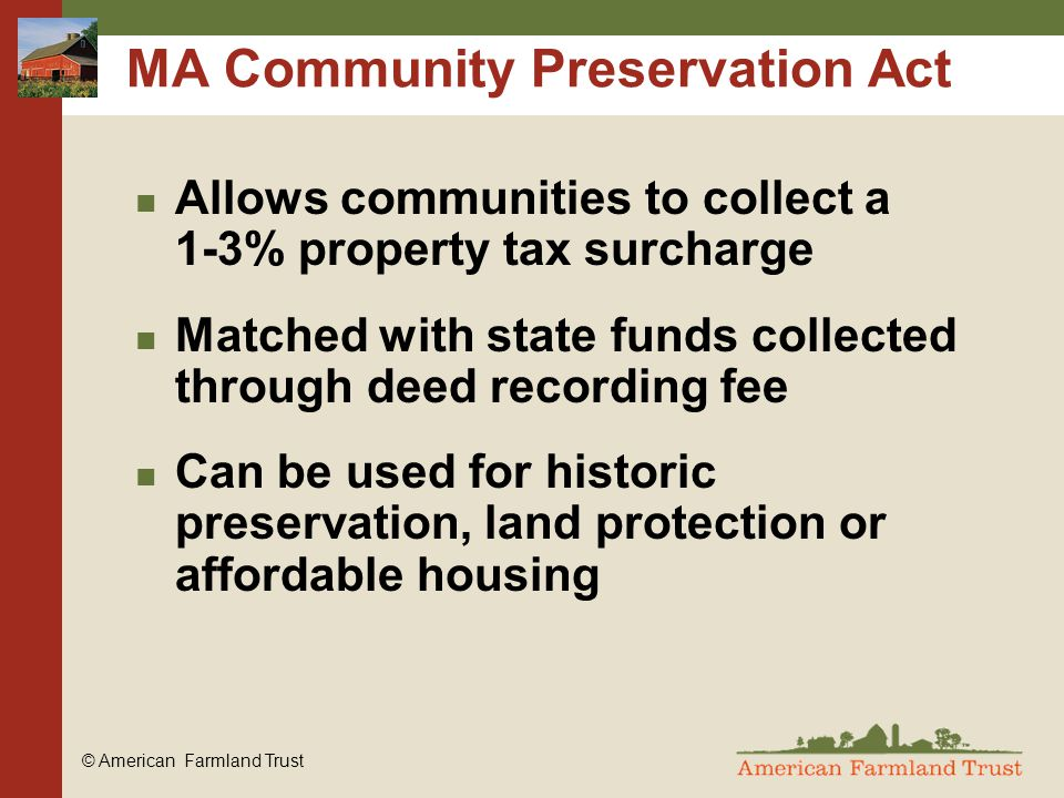 © American Farmland Trust MA Community Preservation Act Allows communities to collect a 1-3% property tax surcharge Matched with state funds collected through deed recording fee Can be used for historic preservation, land protection or affordable housing